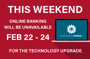 Online Banking will be unavailable FEB 22 - 24